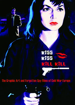 Kiss Kiss Kill Kill - The Graphic Art and Forgotten Spy Films of Cold War Europe