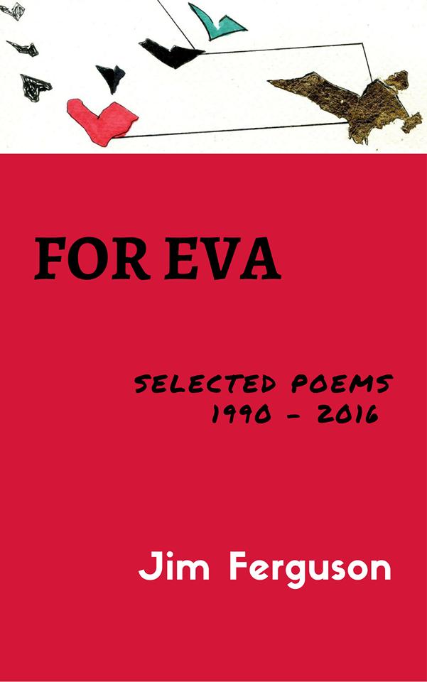For Eva -  Selected Poems 1990 - 2016 by Dr. Jim Ferguson