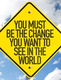 You mustbe the change you want to see in the world